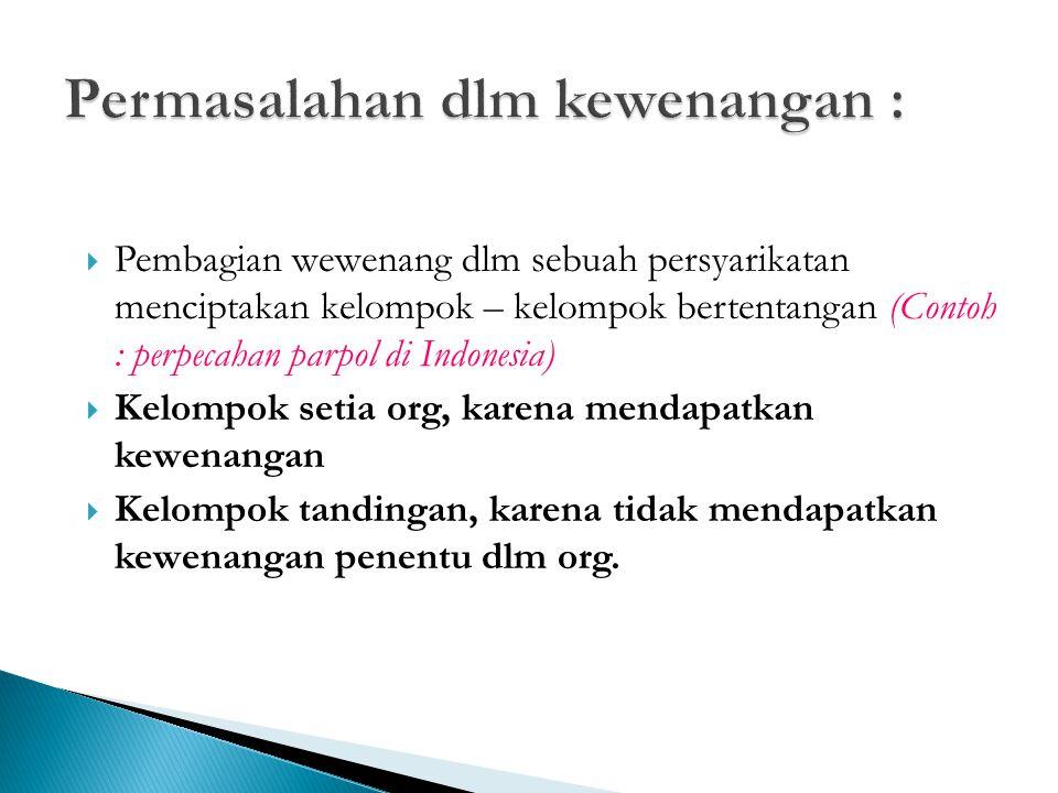  Pembagian wewenang dlm sebuah persyarikatan menciptakan kelompok – kelompok bertentangan (Contoh : perpecahan parpol di Indonesia)  Kelompok setia org, karena mendapatkan kewenangan  Kelompok tandingan, karena tidak mendapatkan kewenangan penentu dlm org.