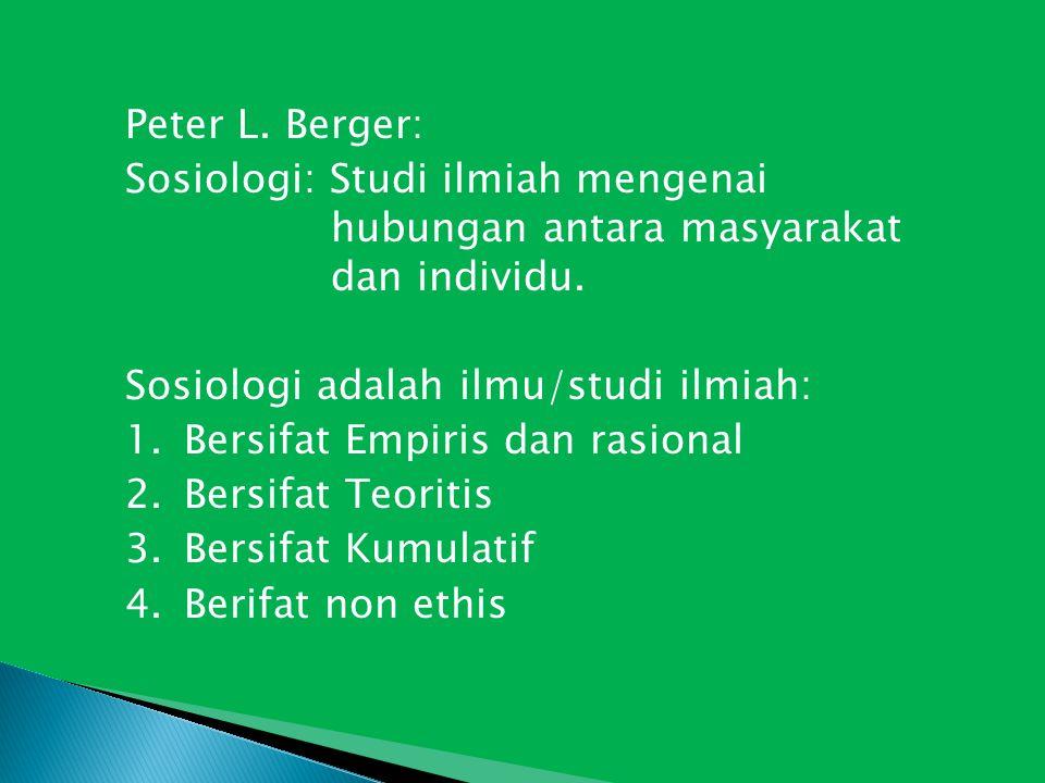 Peter L. Berger: Sosiologi: Studi ilmiah mengenai hubungan antara masyarakat dan individu. Sosiologi adalah ilmu/studi ilmiah: 1.Bersifat Empiris dan