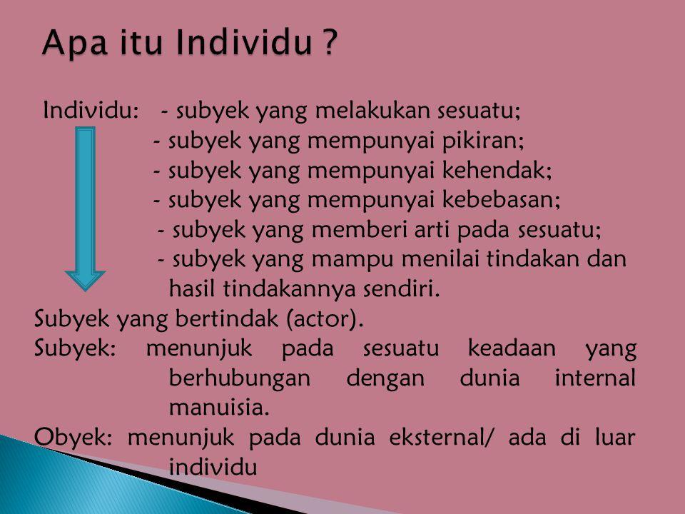 Individu: - subyek yang melakukan sesuatu; - subyek yang mempunyai pikiran; - subyek yang mempunyai kehendak; - subyek yang mempunyai kebebasan; - subyek yang memberi arti pada sesuatu; - subyek yang mampu menilai tindakan dan hasil tindakannya sendiri.
