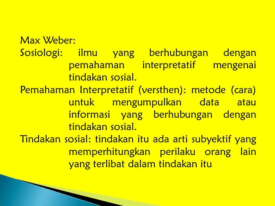 Max Weber: Sosiologi: ilmu yang berhubungan dengan pemahaman interpretatif mengenai tindakan sosial. Pemahaman Interpretatif (versthen): metode (cara)
