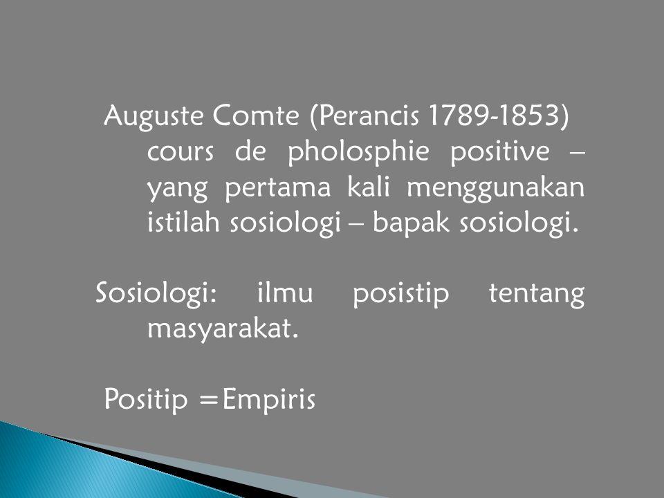 Auguste Comte (Perancis 1789-1853) cours de pholosphie positive – yang pertama kali menggunakan istilah sosiologi – bapak sosiologi. Sosiologi: ilmu p