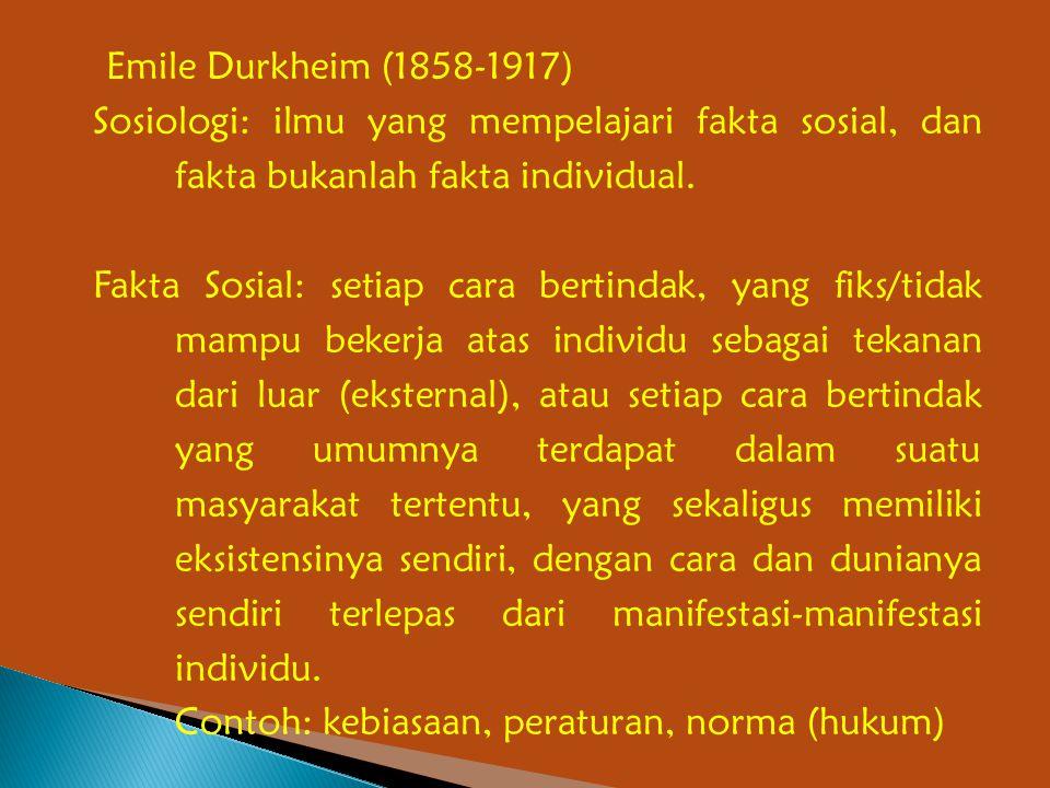 Emile Durkheim (1858-1917) Sosiologi: ilmu yang mempelajari fakta sosial, dan fakta bukanlah fakta individual. Fakta Sosial: setiap cara bertindak, ya