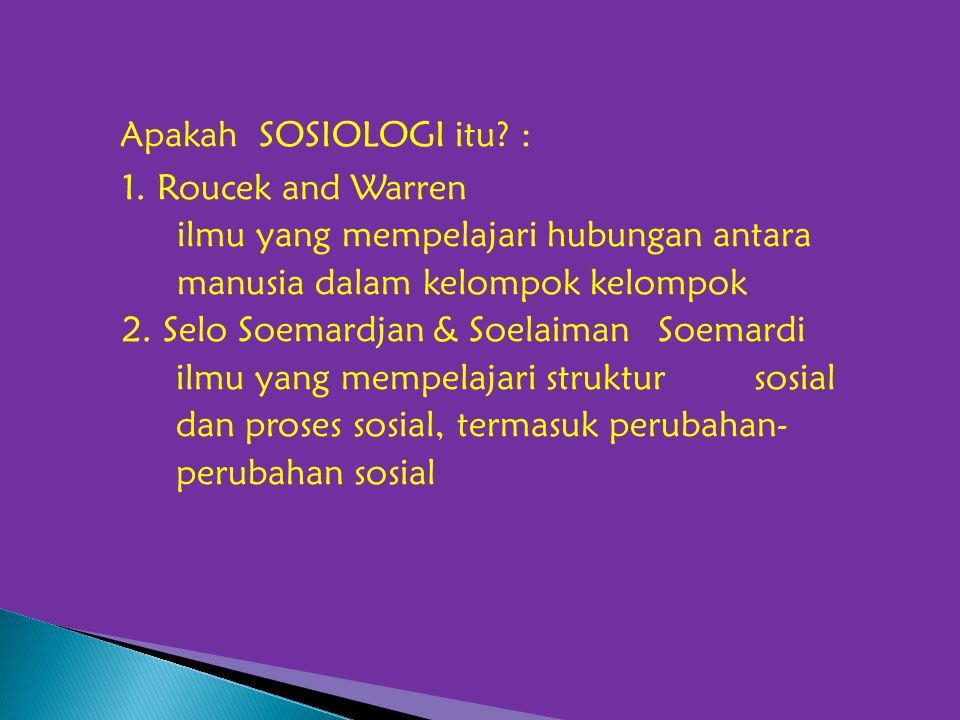 Apakah SOSIOLOGI itu? : 1. Roucek and Warren ilmu yang mempelajari hubungan antara manusia dalam kelompok kelompok 2. Selo Soemardjan & Soelaiman Soem