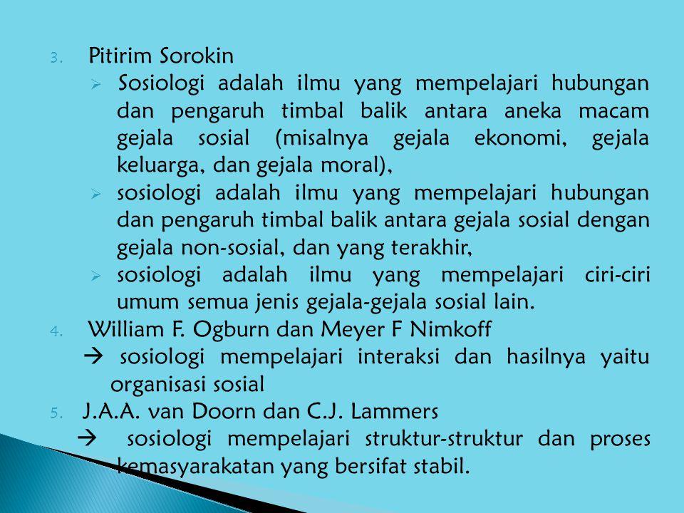 3. Pitirim Sorokin  Sosiologi adalah ilmu yang mempelajari hubungan dan pengaruh timbal balik antara aneka macam gejala sosial (misalnya gejala ekono