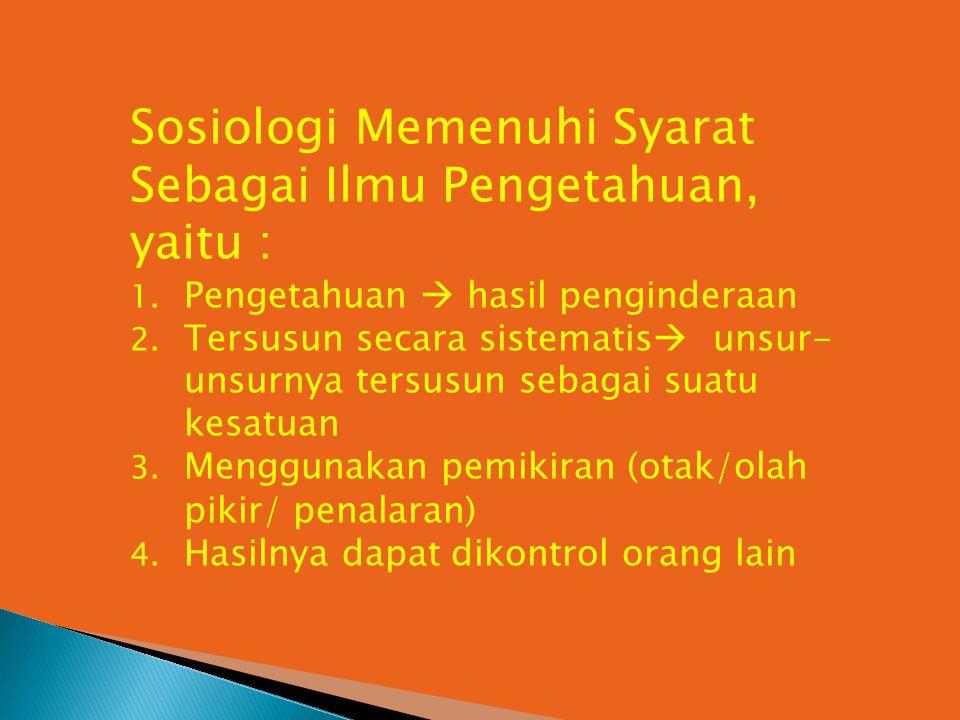 Sosiologi Memenuhi Syarat Sebagai Ilmu Pengetahuan, yaitu : 1. Pengetahuan  hasil penginderaan 2. Tersusun secara sistematis  unsur- unsurnya tersus