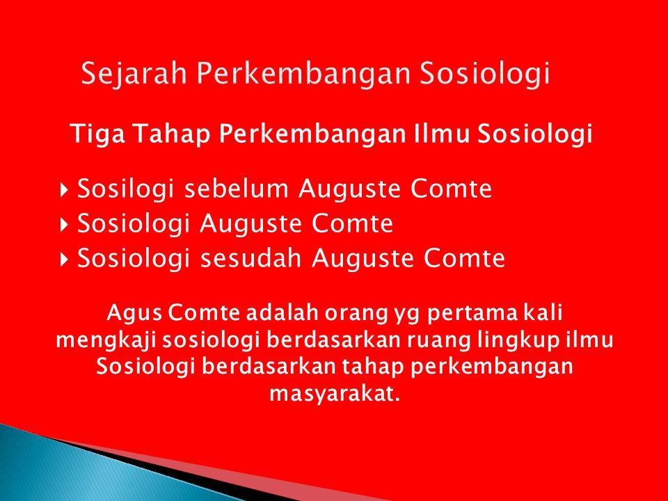  Sosilogi sebelum Auguste Comte  Sosiologi Auguste Comte  Sosiologi sesudah Auguste Comte Tiga Tahap Perkembangan Ilmu Sosiologi Agus Comte adalah orang yg pertama kali mengkaji sosiologi berdasarkan ruang lingkup ilmu Sosiologi berdasarkan tahap perkembangan masyarakat.