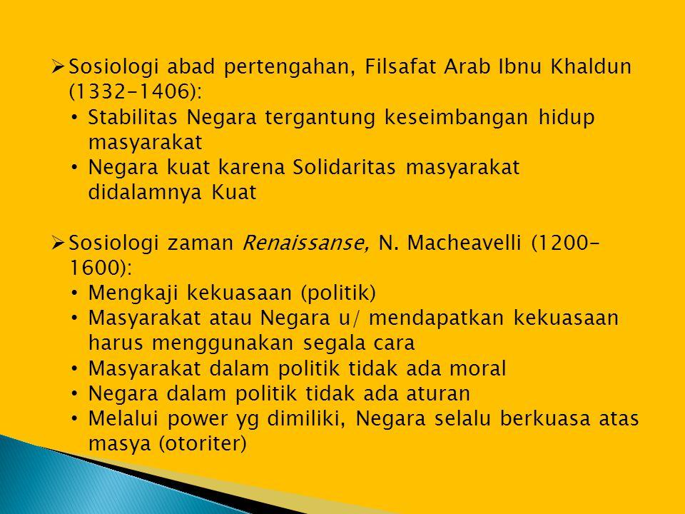  Sosiologi abad pertengahan, Filsafat Arab Ibnu Khaldun (1332-1406): • Stabilitas Negara tergantung keseimbangan hidup masyarakat • Negara kuat karena Solidaritas masyarakat didalamnya Kuat  Sosiologi zaman Renaissanse, N.