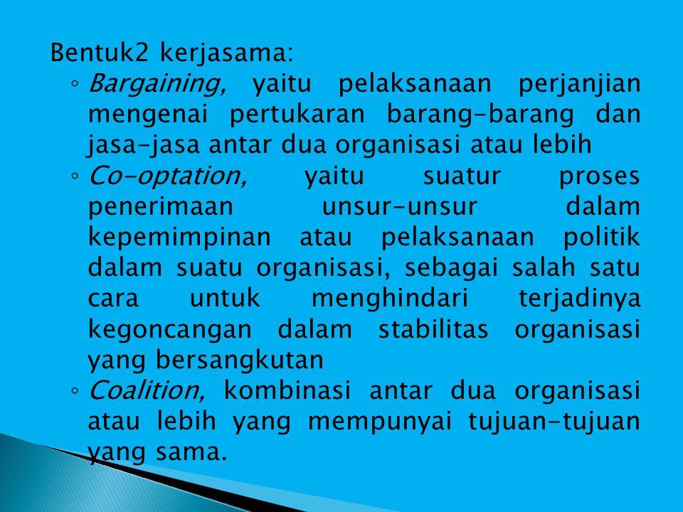 Bentuk2 kerjasama: ◦ Bargaining, yaitu pelaksanaan perjanjian mengenai pertukaran barang-barang dan jasa-jasa antar dua organisasi atau lebih ◦ Co-optation, yaitu suatur proses penerimaan unsur-unsur dalam kepemimpinan atau pelaksanaan politik dalam suatu organisasi, sebagai salah satu cara untuk menghindari terjadinya kegoncangan dalam stabilitas organisasi yang bersangkutan ◦ Coalition, kombinasi antar dua organisasi atau lebih yang mempunyai tujuan-tujuan yang sama.