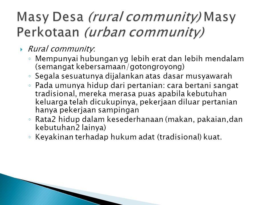  Rural community: ◦ Mempunyai hubungan yg lebih erat dan lebih mendalam (semangat kebersamaan/gotongroyong) ◦ Segala sesuatunya dijalankan atas dasar