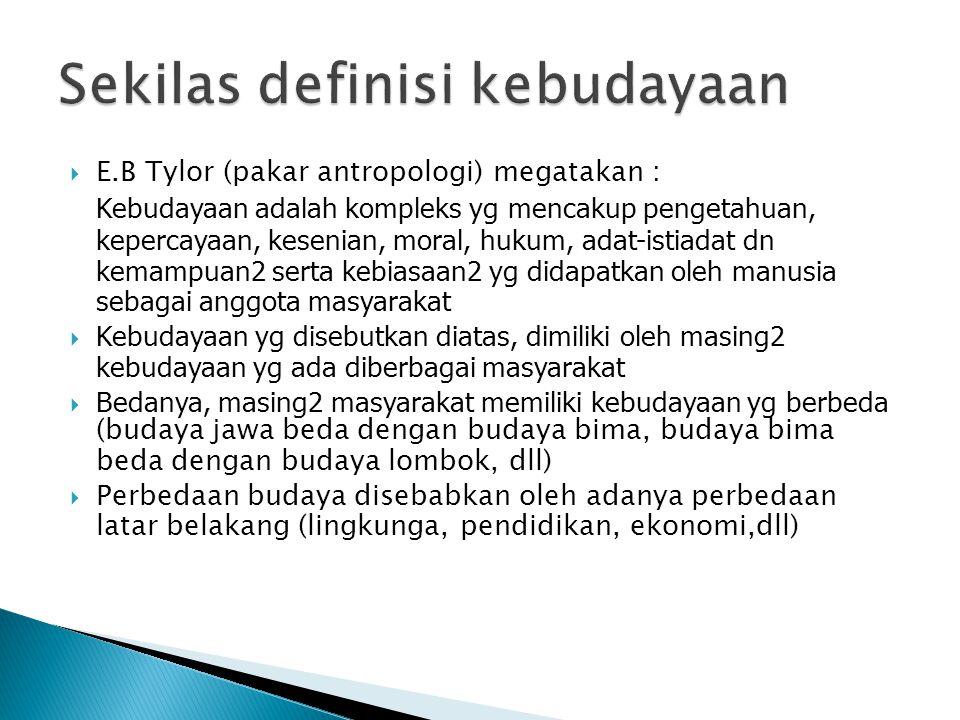  E.B Tylor (pakar antropologi) megatakan : Kebudayaan adalah kompleks yg mencakup pengetahuan, kepercayaan, kesenian, moral, hukum, adat-istiadat dn