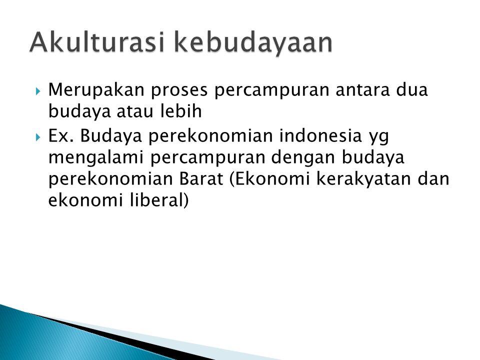  Merupakan proses percampuran antara dua budaya atau lebih  Ex.