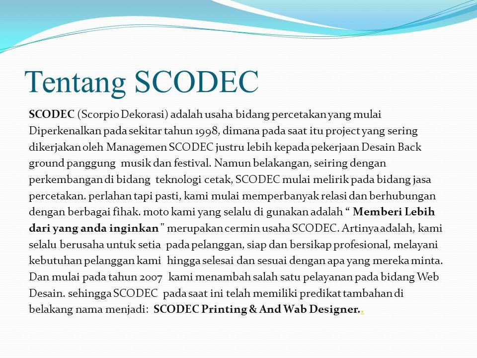 Tentang SCODEC SCODEC (Scorpio Dekorasi) adalah usaha bidang percetakan yang mulai Diperkenalkan pada sekitar tahun 1998, dimana pada saat itu project yang sering dikerjakan oleh Managemen SCODEC justru lebih kepada pekerjaan Desain Back ground panggung musik dan festival.