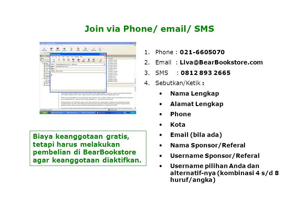 Join via Phone/ email/ SMS 1.Phone : 021-6605070 2.Email : Liva@BearBookstore.com 3.SMS : 0812 893 2665 4.Sebutkan/Ketik : •Nama Lengkap •Alamat Lengkap •Phone •Kota •Email (bila ada) •Nama Sponsor/Referal •Username Sponsor/Referal •Username pilihan Anda dan alternatif-nya (kombinasi 4 s/d 8 huruf/angka) Biaya keanggotaan gratis, tetapi harus melakukan pembelian di BearBookstore agar keanggotaan diaktifkan.
