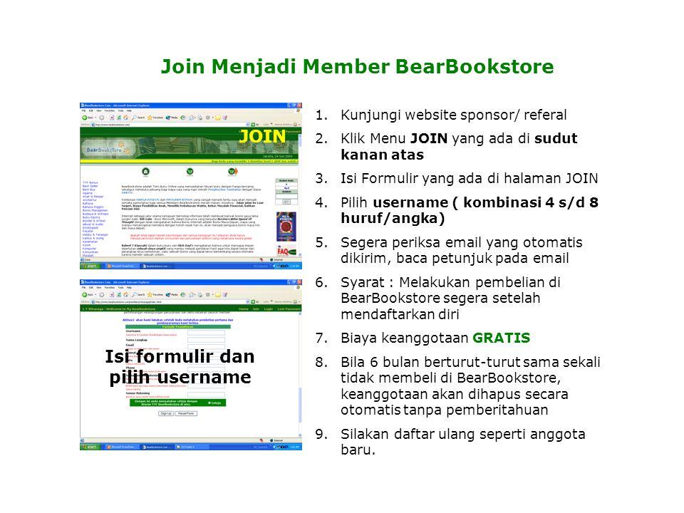 Join Menjadi Member BearBookstore 1.Kunjungi website sponsor/ referal 2.Klik Menu JOIN yang ada di sudut kanan atas 3.Isi Formulir yang ada di halaman JOIN 4.Pilih username ( kombinasi 4 s/d 8 huruf/angka) 5.Segera periksa email yang otomatis dikirim, baca petunjuk pada email 6.Syarat : Melakukan pembelian di BearBookstore segera setelah mendaftarkan diri 7.Biaya keanggotaan GRATIS 8.Bila 6 bulan berturut-turut sama sekali tidak membeli di BearBookstore, keanggotaan akan dihapus secara otomatis tanpa pemberitahuan 9.Silakan daftar ulang seperti anggota baru.