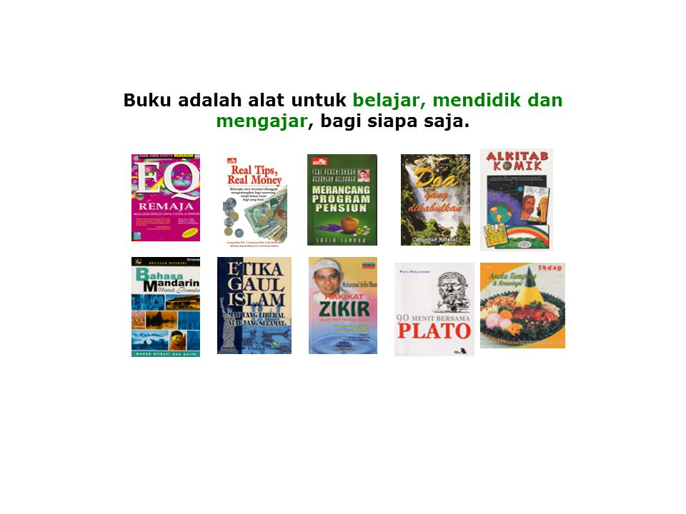 Buku adalah alat untuk belajar, mendidik dan mengajar, bagi siapa saja.