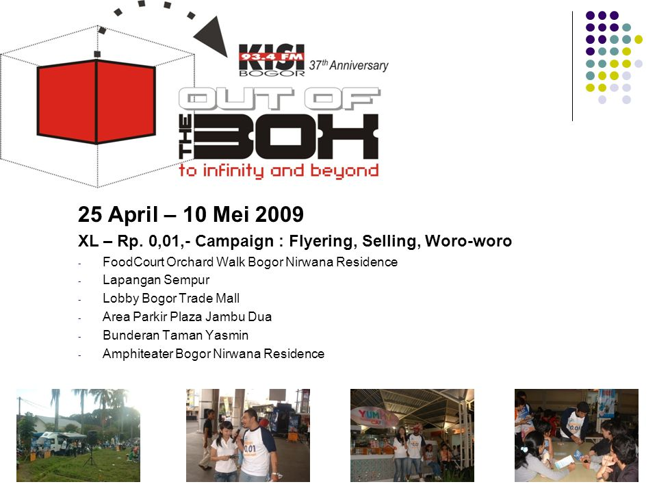 25 April – 10 Mei 2009 XL – Rp. 0,01,- Campaign : Flyering, Selling, Woro-woro - FoodCourt Orchard Walk Bogor Nirwana Residence - Lapangan Sempur - Lo