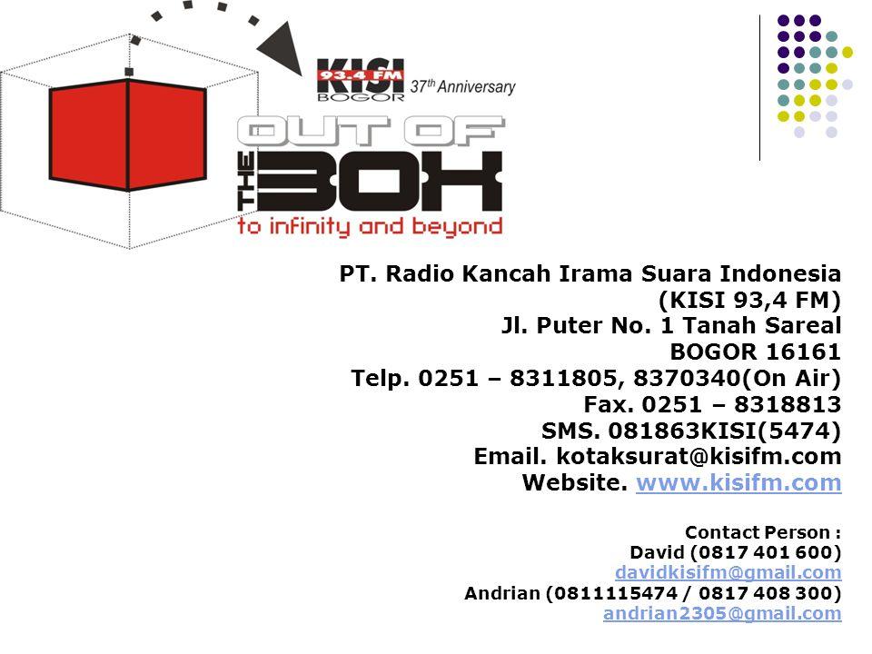 PT. Radio Kancah Irama Suara Indonesia (KISI 93,4 FM) Jl. Puter No. 1 Tanah Sareal BOGOR 16161 Telp. 0251 – 8311805, 8370340(On Air) Fax. 0251 – 83188