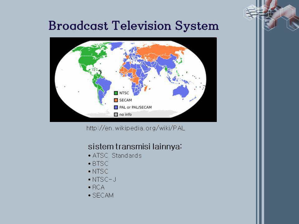 Broadcast Television System http://en.wikipedia.org/wiki/PAL sistem transmisi lainnya: • ATSC Standards • BTSC • NTSC • NTSC-J • RCA • SECAM