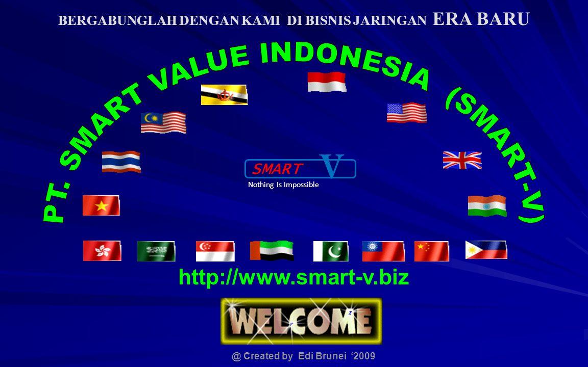 BERGABUNGLAH DENGAN KAMI DI BISNIS JARINGAN ERA BARU http://www.smart-v.biz @ Created by Edi Brunei '2009 SMART V Nothing Is Impossible