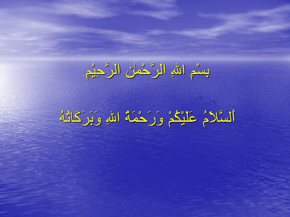 أَلسَّلاَمُ عَلَيْكُمْ وَرَحْمَةُ اللهِ وَبَرَكَاتُهُ بِسْمِ اللهِ الرَّحْمٰٰنِ الرَّحِيْمِ