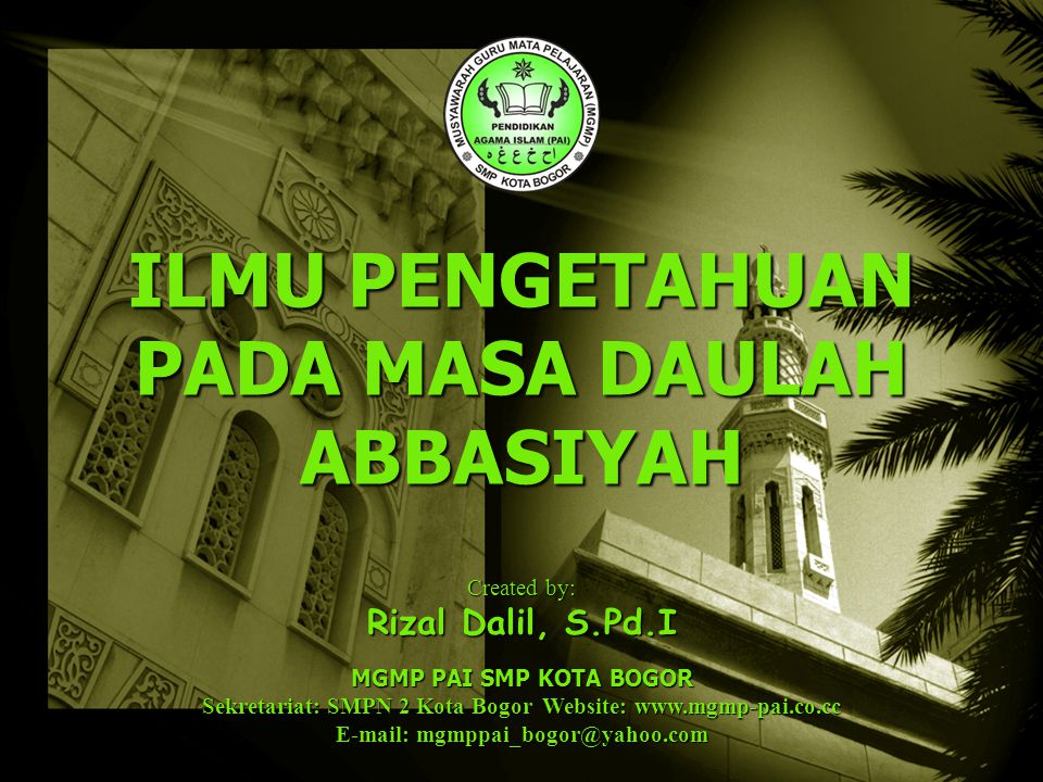 Created by: Rizal Dalil, S.Pd.I MGMP PAI SMP KOTA BOGOR Sekretariat: SMPN 2 Kota Bogor Website: www.mgmp-pai.co.cc E-mail: mgmppai_bogor@yahoo.com ILMU PENGETAHUAN PADA MASA DAULAH ABBASIYAH