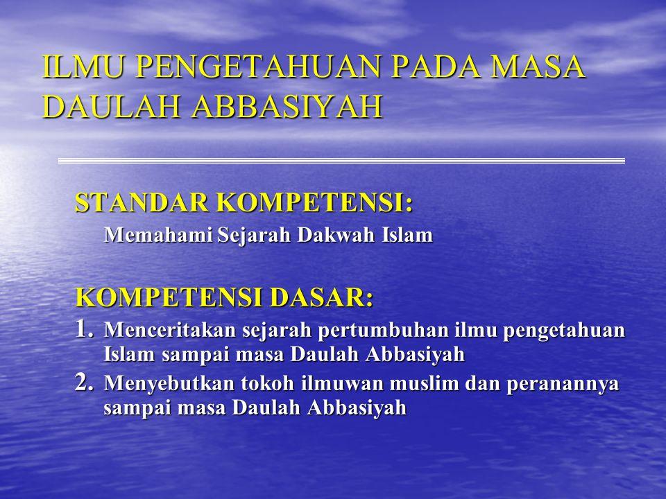 ILMU PENGETAHUAN PADA MASA DAULAH ABBASIYAH STANDAR KOMPETENSI: Memahami Sejarah Dakwah Islam KOMPETENSI DASAR: 1.