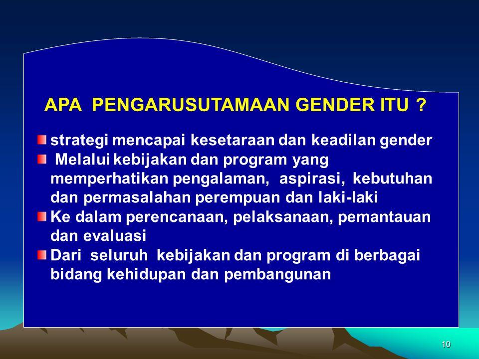 10 APA PENGARUSUTAMAAN GENDER ITU ? strategi mencapai kesetaraan dan keadilan gender Melalui kebijakan dan program yang memperhatikan pengalaman, aspi