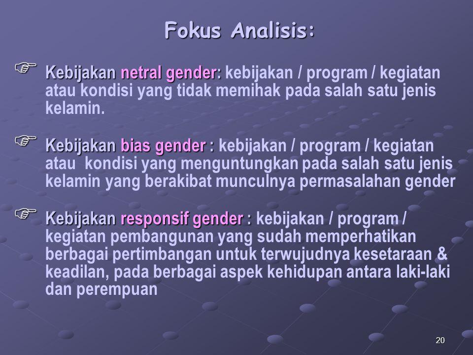 20 Fokus Analisis:  Kebijakan netral gender:  Kebijakan netral gender: kebijakan / program / kegiatan atau kondisi yang tidak memihak pada salah sat