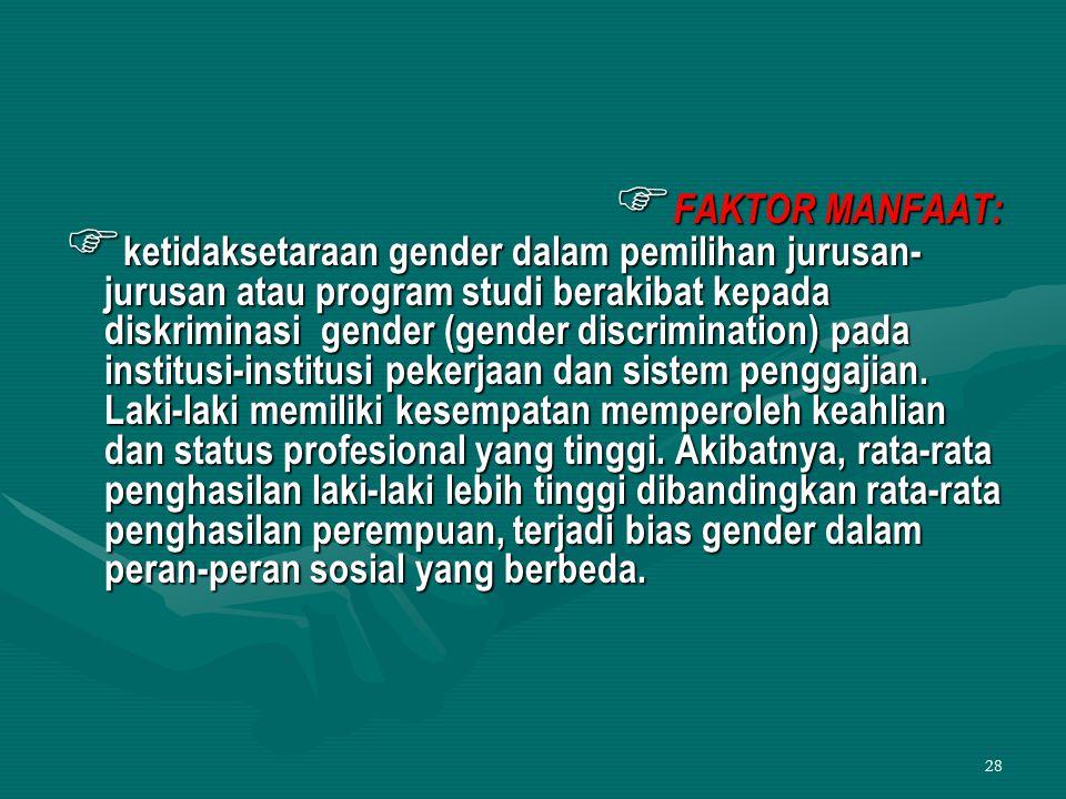 28  FAKTOR MANFAAT:  ketidaksetaraan gender dalam pemilihan jurusan- jurusan atau program studi berakibat kepada diskriminasi gender (gender discrim