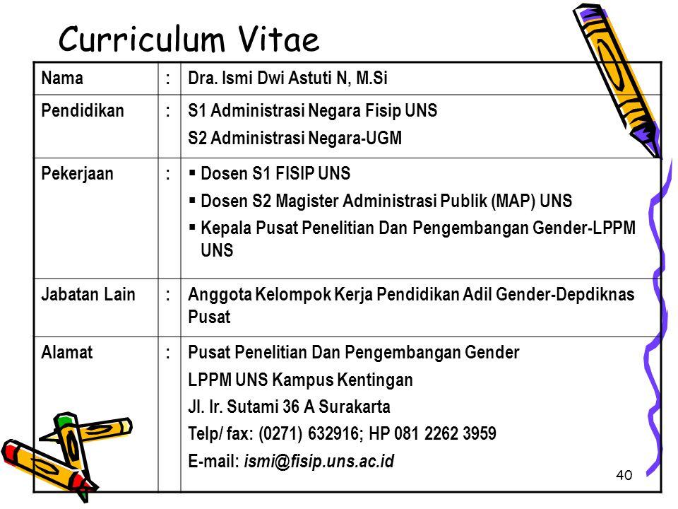 40 Curriculum Vitae Nama:Dra. Ismi Dwi Astuti N, M.Si Pendidikan:S1 Administrasi Negara Fisip UNS S2 Administrasi Negara-UGM Pekerjaan:  Dosen S1 FIS