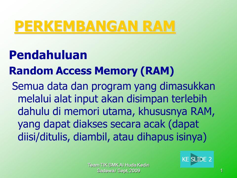 Team TIK SMK Al Huda Kediri Sadewa / Sept, 20091 PERKEMBANGAN RAM PERKEMBANGAN RAM Pendahuluan Random Access Memory (RAM) Semua data dan program yang dimasukkan melalui alat input akan disimpan terlebih dahulu di memori utama, khususnya RAM, yang dapat diakses secara acak (dapat diisi/ditulis, diambil, atau dihapus isinya) KE SLIDE 2