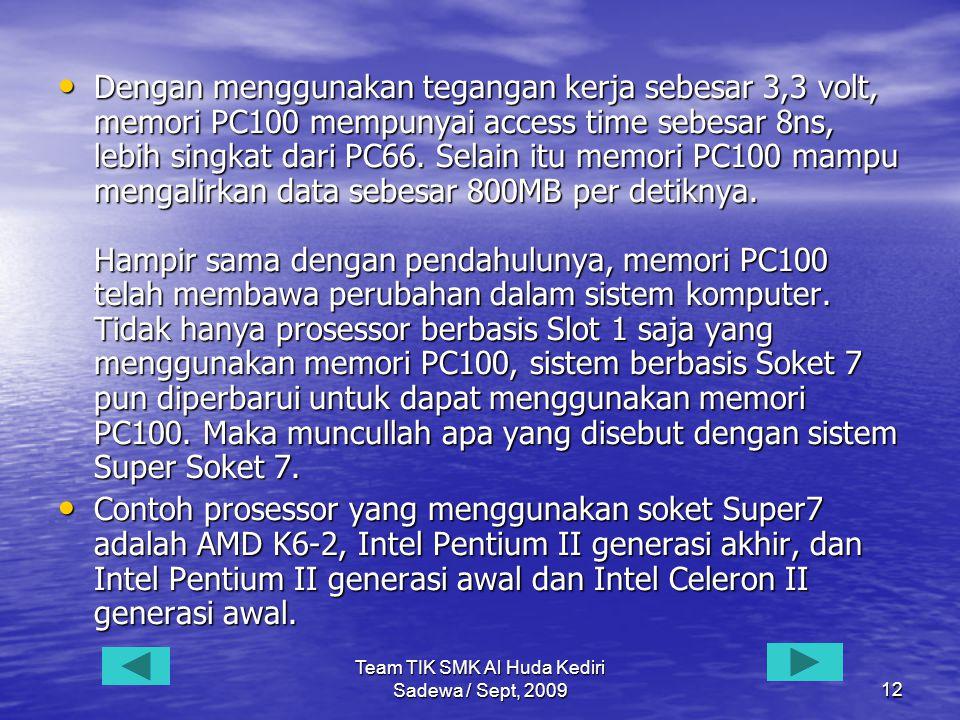 Team TIK SMK Al Huda Kediri Sadewa / Sept, 200912 • Dengan menggunakan tegangan kerja sebesar 3,3 volt, memori PC100 mempunyai access time sebesar 8ns, lebih singkat dari PC66.