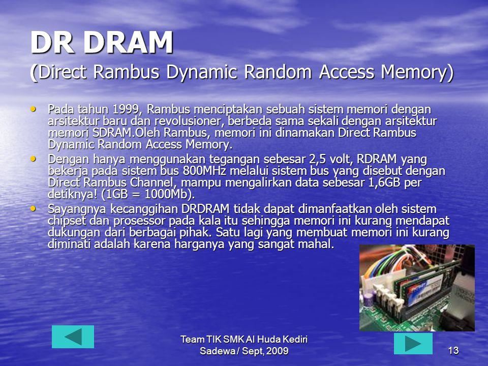 Team TIK SMK Al Huda Kediri Sadewa / Sept, 200913 DR DRAM (Direct Rambus Dynamic Random Access Memory) • Pada • Pada tahun 1999, Rambus menciptakan sebuah sistem memori dengan arsitektur baru dan revolusioner, berbeda sama sekali dengan arsitektur memori SDRAM.Oleh Rambus, memori ini dinamakan Direct Rambus Dynamic Random Access Memory.