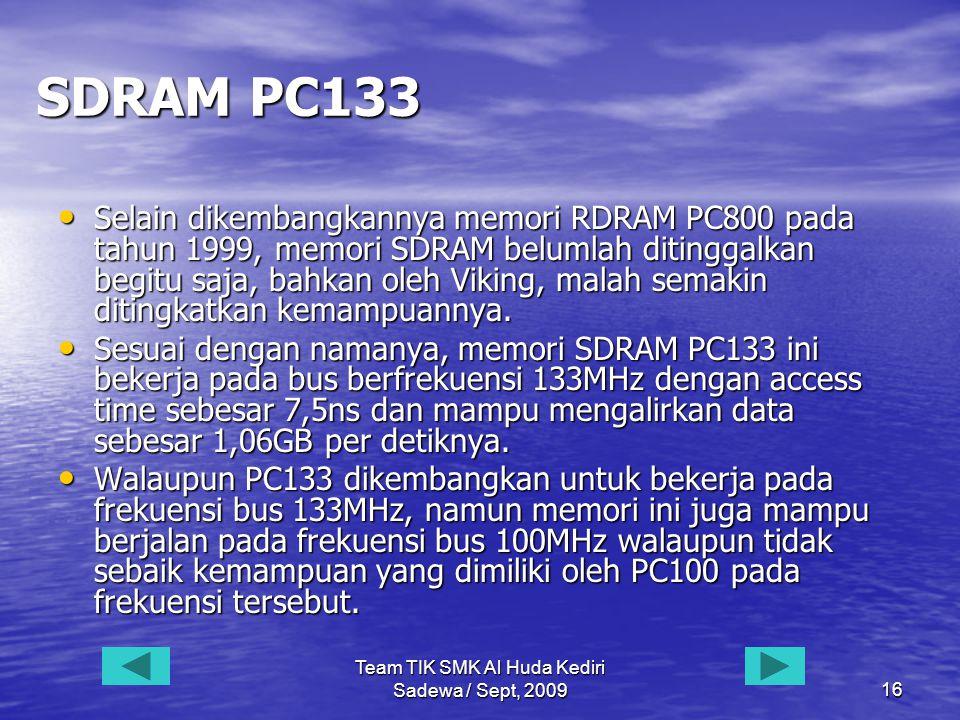 Team TIK SMK Al Huda Kediri Sadewa / Sept, 200916 SDRAM PC133 • Selain dikembangkannya memori RDRAM PC800 pada tahun 1999, memori SDRAM belumlah ditinggalkan begitu saja, bahkan oleh Viking, malah semakin ditingkatkan kemampuannya.