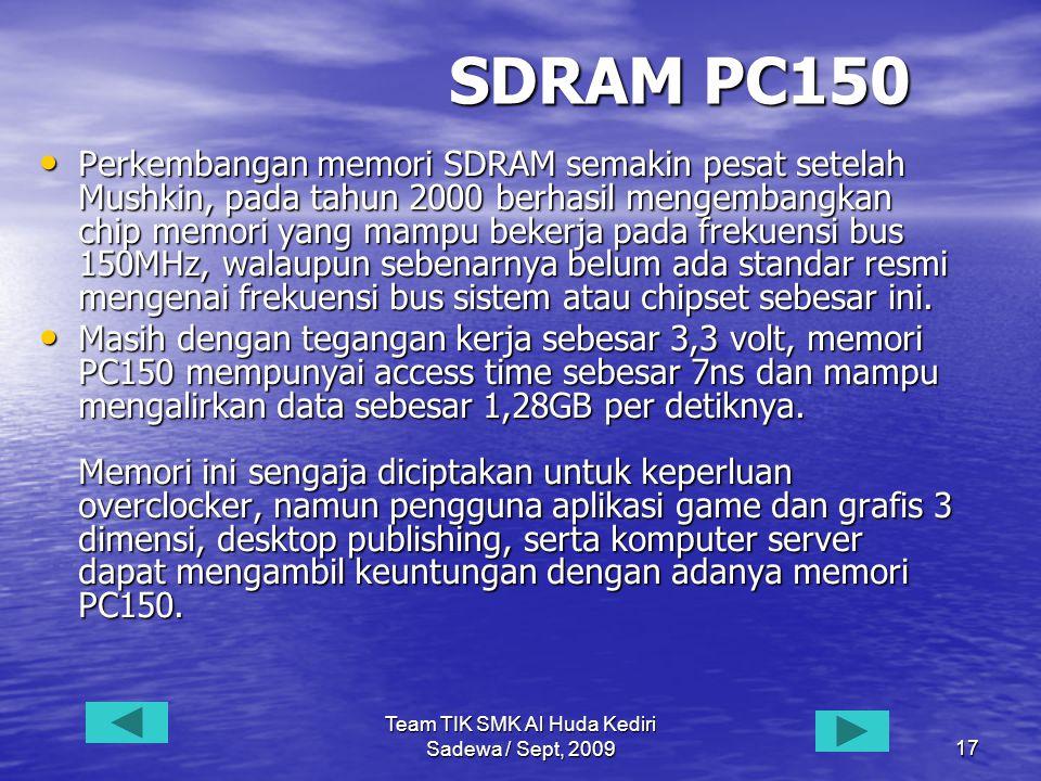 Team TIK SMK Al Huda Kediri Sadewa / Sept, 200917 SDRAM PC150 • Perkembangan memori SDRAM semakin pesat setelah Mushkin, pada tahun 2000 berhasil mengembangkan chip memori yang mampu bekerja pada frekuensi bus 150MHz, walaupun sebenarnya belum ada standar resmi mengenai frekuensi bus sistem atau chipset sebesar ini.