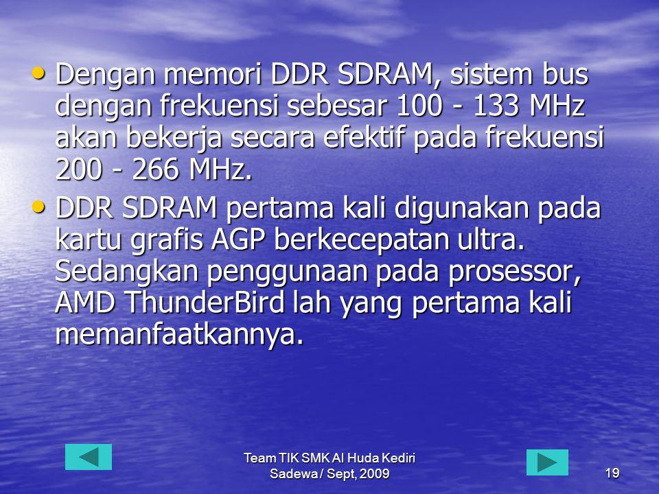 Team TIK SMK Al Huda Kediri Sadewa / Sept, 200919 • Dengan memori DDR SDRAM, sistem bus dengan frekuensi sebesar 100 - 133 MHz akan bekerja secara efektif pada frekuensi 200 - 266 MHz.