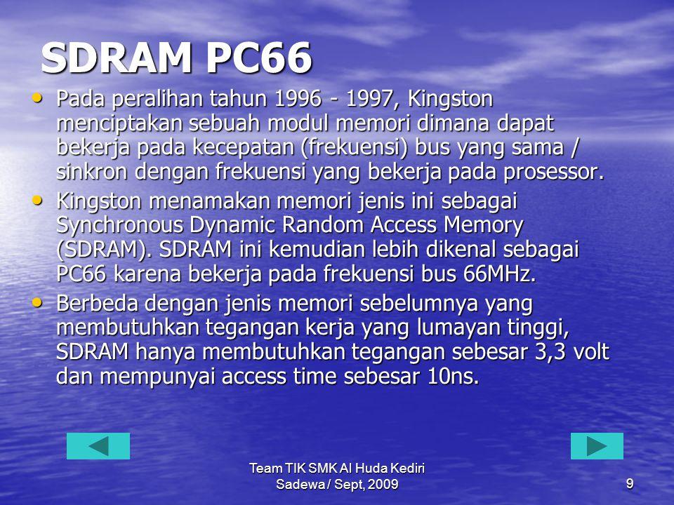 Team TIK SMK Al Huda Kediri Sadewa / Sept, 20099 SDRAM PC66 • Pada peralihan tahun 1996 - 1997, Kingston menciptakan sebuah modul memori dimana dapat bekerja pada kecepatan (frekuensi) bus yang sama / sinkron dengan frekuensi yang bekerja pada prosessor.