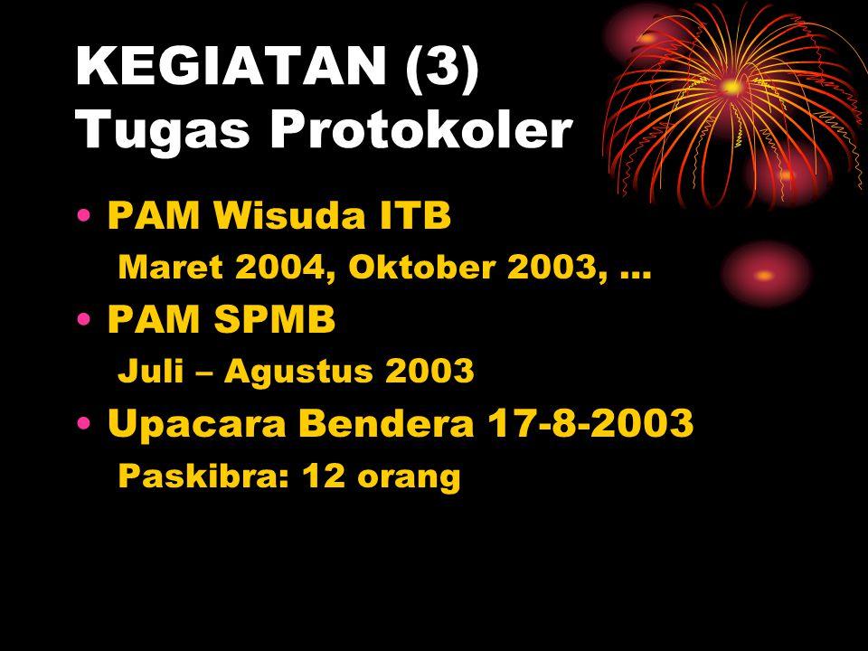 KEGIATAN (3) Tugas Protokoler •PAM Wisuda ITB Maret 2004, Oktober 2003, … •PAM SPMB Juli – Agustus 2003 •Upacara Bendera 17-8-2003 Paskibra: 12 orang