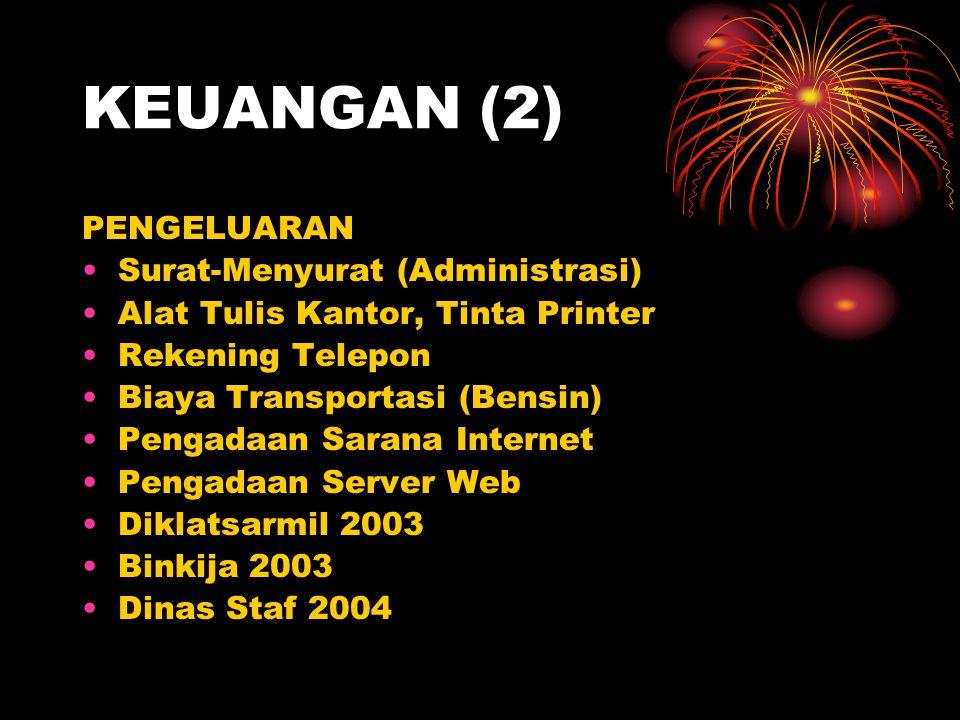 KEUANGAN (2) PENGELUARAN •Surat-Menyurat (Administrasi) •Alat Tulis Kantor, Tinta Printer •Rekening Telepon •Biaya Transportasi (Bensin) •Pengadaan Sarana Internet •Pengadaan Server Web •Diklatsarmil 2003 •Binkija 2003 •Dinas Staf 2004