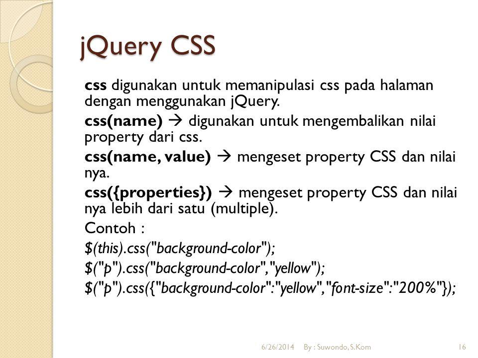 jQuery CSS css digunakan untuk memanipulasi css pada halaman dengan menggunakan jQuery. css(name)  digunakan untuk mengembalikan nilai property dari