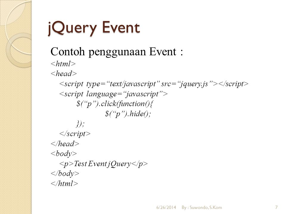 jQuery Event Contoh penggunaan Event : $( p ).click(function(){ $( p ).hide(); }); Test Event jQuery 6/26/2014By : Suwondo, S.Kom7