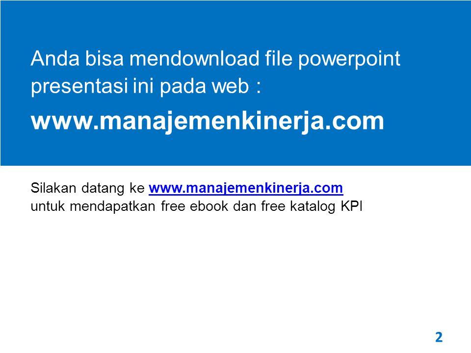 2 Anda bisa mendownload file powerpoint presentasi ini pada web : www.manajemenkinerja.com Silakan datang ke www.manajemenkinerja.com untuk mendapatkan free ebook dan free katalog KPIwww.manajemenkinerja.com