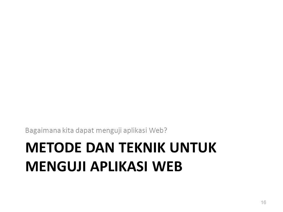METODE DAN TEKNIK UNTUK MENGUJI APLIKASI WEB Bagaimana kita dapat menguji aplikasi Web? 16
