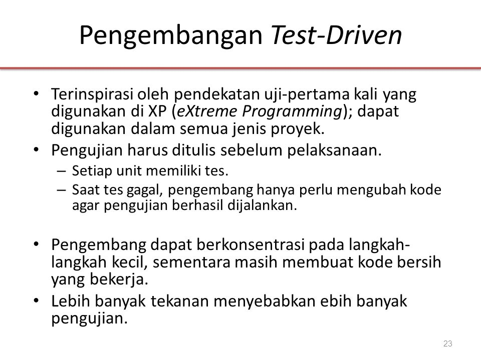 Pengembangan Test-Driven • Terinspirasi oleh pendekatan uji-pertama kali yang digunakan di XP (eXtreme Programming); dapat digunakan dalam semua jenis
