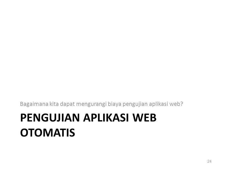 PENGUJIAN APLIKASI WEB OTOMATIS Bagaimana kita dapat mengurangi biaya pengujian aplikasi web? 24