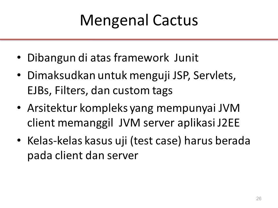 Mengenal Cactus • Dibangun di atas framework Junit • Dimaksudkan untuk menguji JSP, Servlets, EJBs, Filters, dan custom tags • Arsitektur kompleks yan
