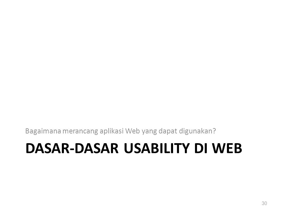 DASAR-DASAR USABILITY DI WEB Bagaimana merancang aplikasi Web yang dapat digunakan? 30