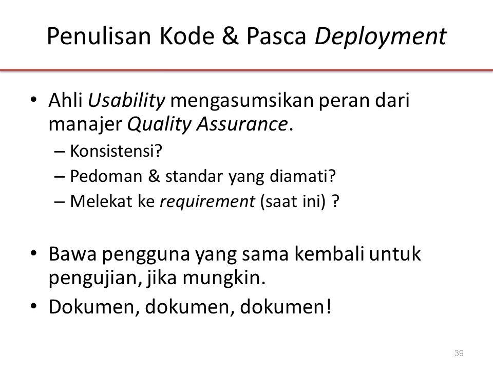 Penulisan Kode & Pasca Deployment • Ahli Usability mengasumsikan peran dari manajer Quality Assurance. – Konsistensi? – Pedoman & standar yang diamati