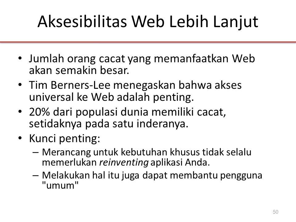 Aksesibilitas Web Lebih Lanjut • Jumlah orang cacat yang memanfaatkan Web akan semakin besar. • Tim Berners-Lee menegaskan bahwa akses universal ke We