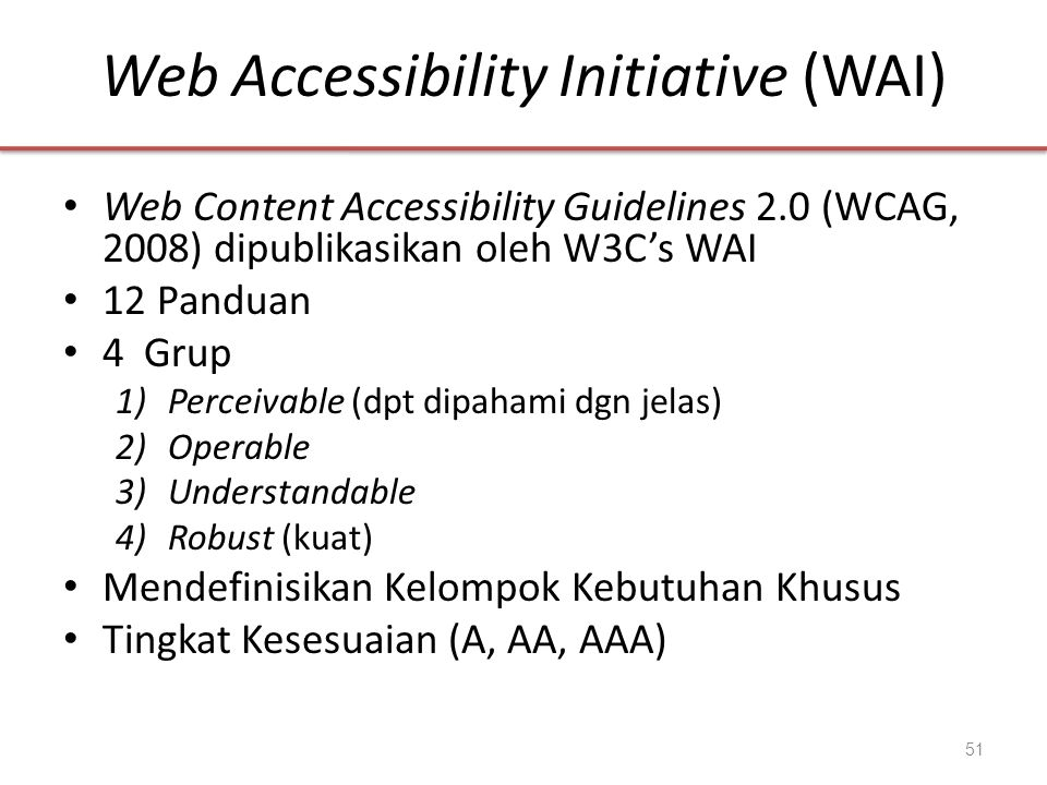 Web Accessibility Initiative (WAI) • Web Content Accessibility Guidelines 2.0 (WCAG, 2008) dipublikasikan oleh W3C's WAI • 12 Panduan • 4 Grup 1)Perce